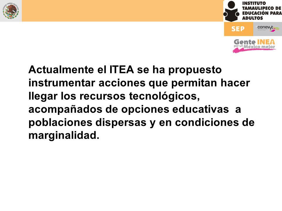 Actualmente el ITEA se ha propuesto instrumentar acciones que permitan hacer llegar los recursos tecnológicos, acompañados de opciones educativas a po