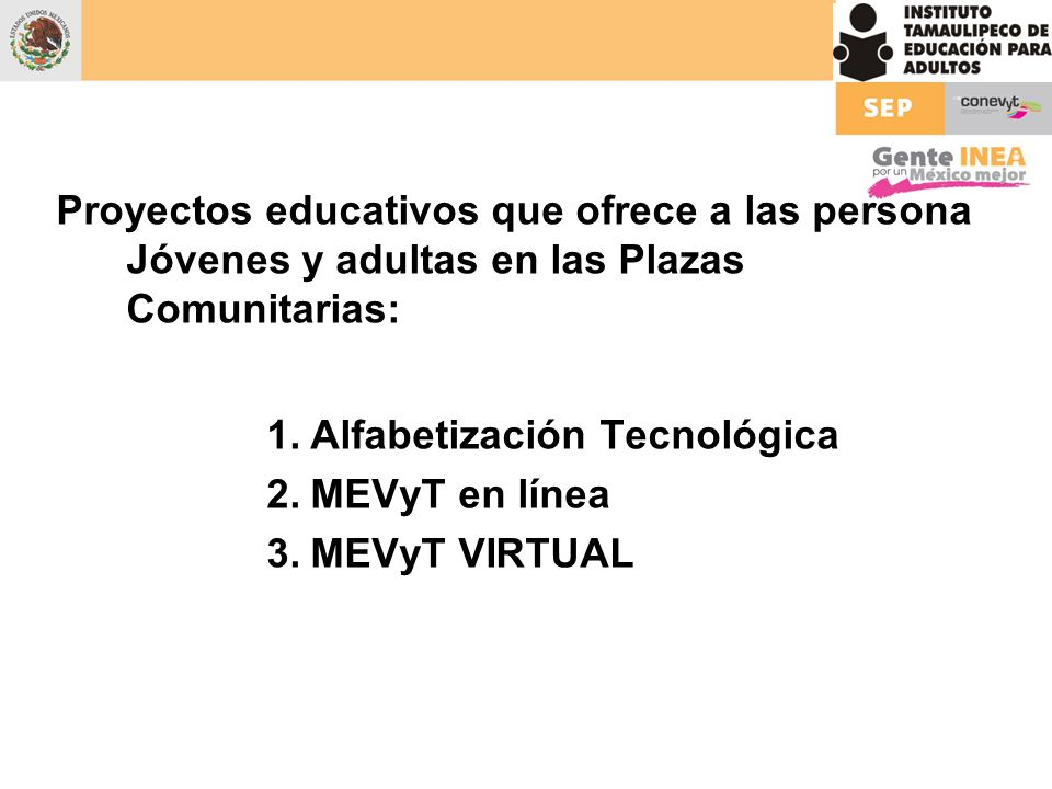 Proyectos educativos que ofrece a las persona Jóvenes y adultas en las Plazas Comunitarias: 1.Alfabetización Tecnológica 2.MEVyT en línea 3.MEVyT VIRT