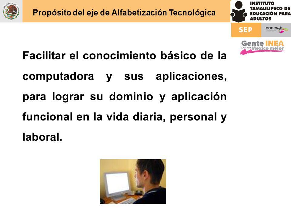 Propósito del eje de Alfabetización Tecnológica Facilitar el conocimiento básico de la computadora y sus aplicaciones, para lograr su dominio y aplica