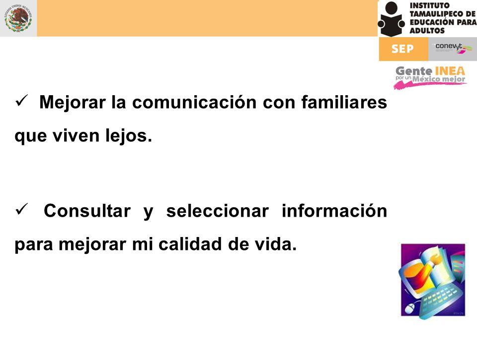 Mejorar la comunicación con familiares que viven lejos. Consultar y seleccionar información para mejorar mi calidad de vida.