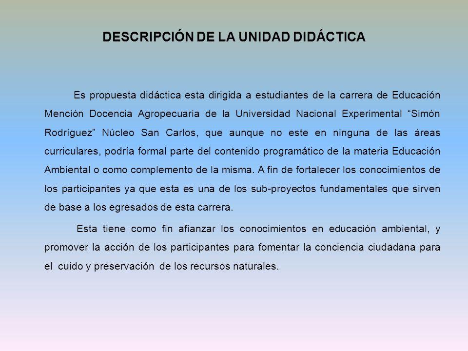 DESCRIPCIÓN DE LA UNIDAD DIDÁCTICA Es propuesta didáctica esta dirigida a estudiantes de la carrera de Educación Mención Docencia Agropecuaria de la U