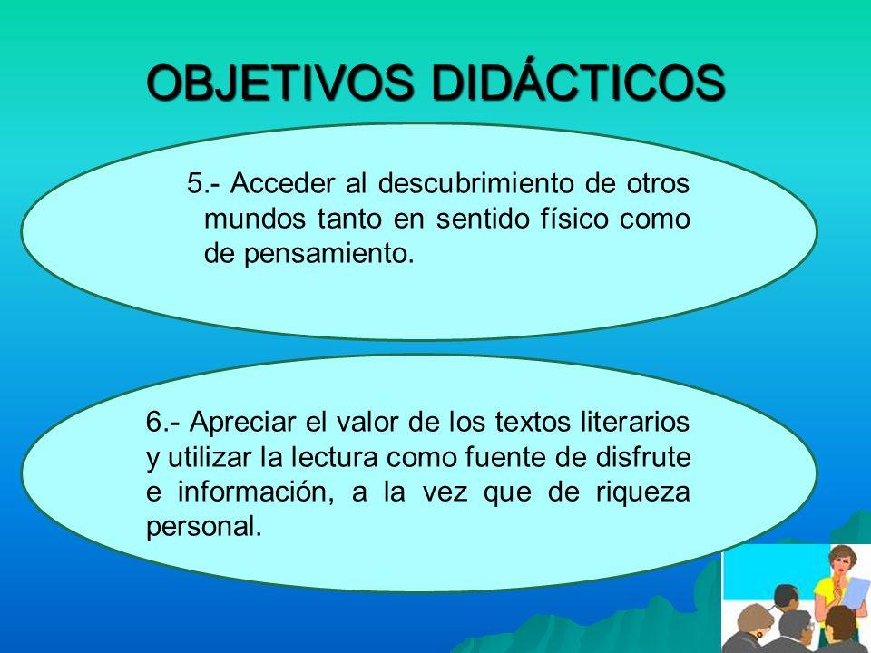 OBJETIVOS DIDÁCTICOS 5.- Acceder al descubrimiento de otros mundos tanto en sentido físico como de pensamiento. 6.- Apreciar el valor de los textos li