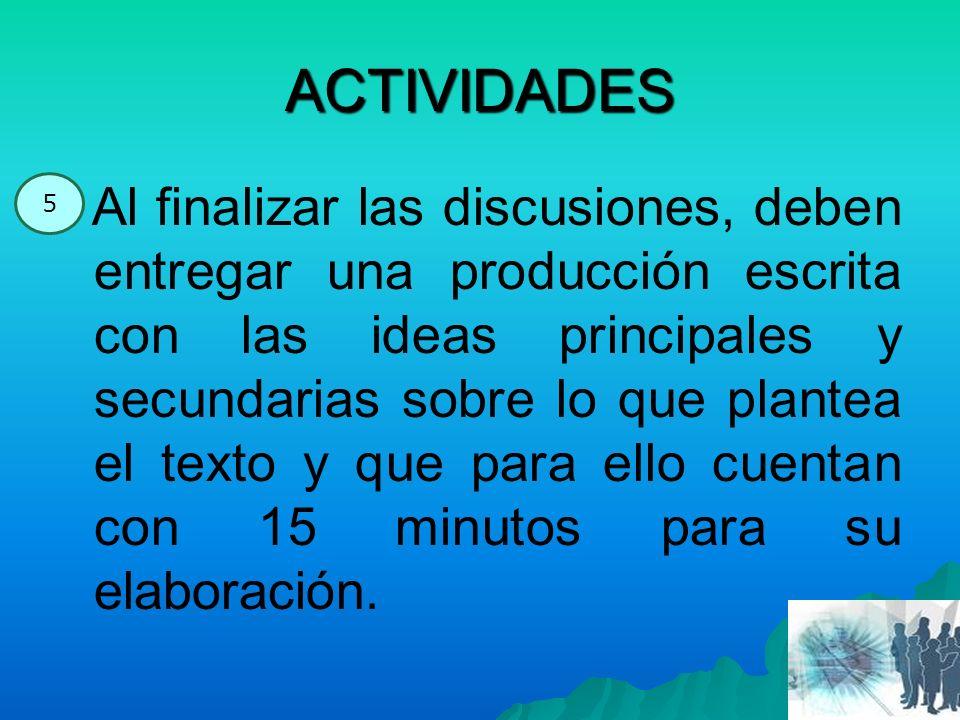 ACTIVIDADES Al finalizar las discusiones, deben entregar una producción escrita con las ideas principales y secundarias sobre lo que plantea el texto