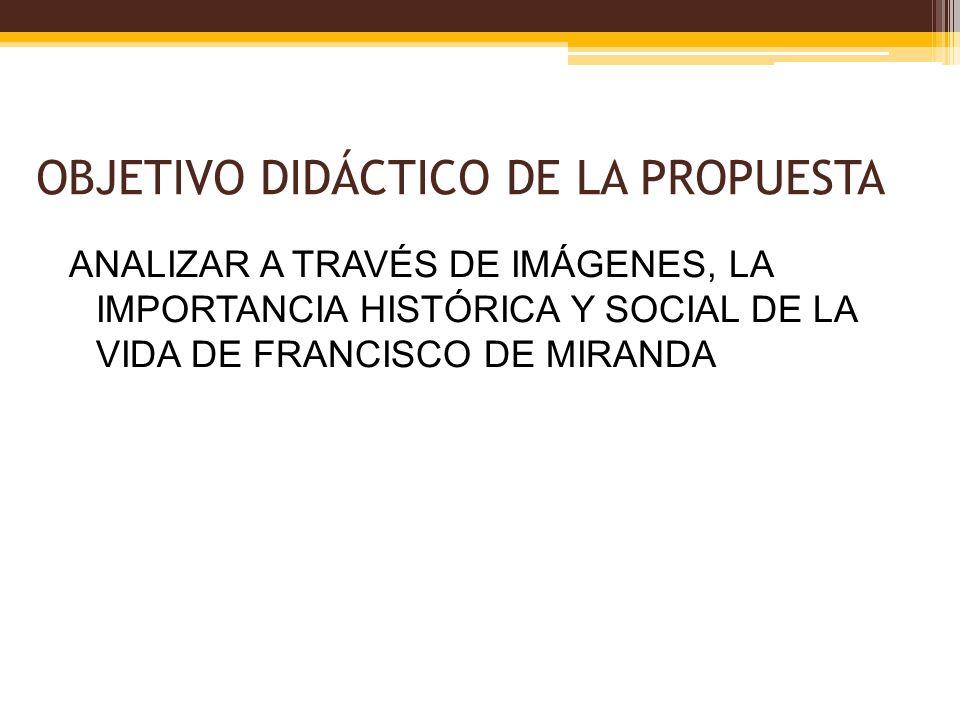 OBJETIVO DIDÁCTICO DE LA PROPUESTA ANALIZAR A TRAVÉS DE IMÁGENES, LA IMPORTANCIA HISTÓRICA Y SOCIAL DE LA VIDA DE FRANCISCO DE MIRANDA
