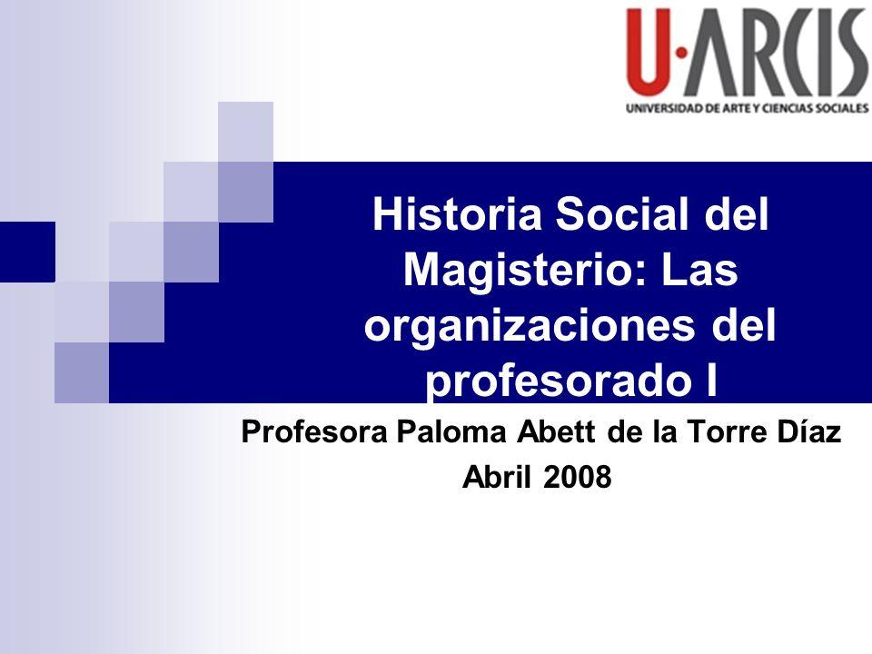 Historia Social del Magisterio: Las organizaciones del profesorado I Profesora Paloma Abett de la Torre Díaz Abril 2008