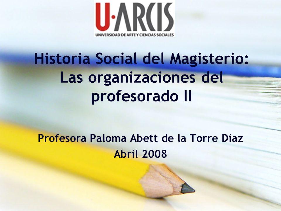 Historia Social del Magisterio: Las organizaciones del profesorado II Profesora Paloma Abett de la Torre Díaz Abril 2008