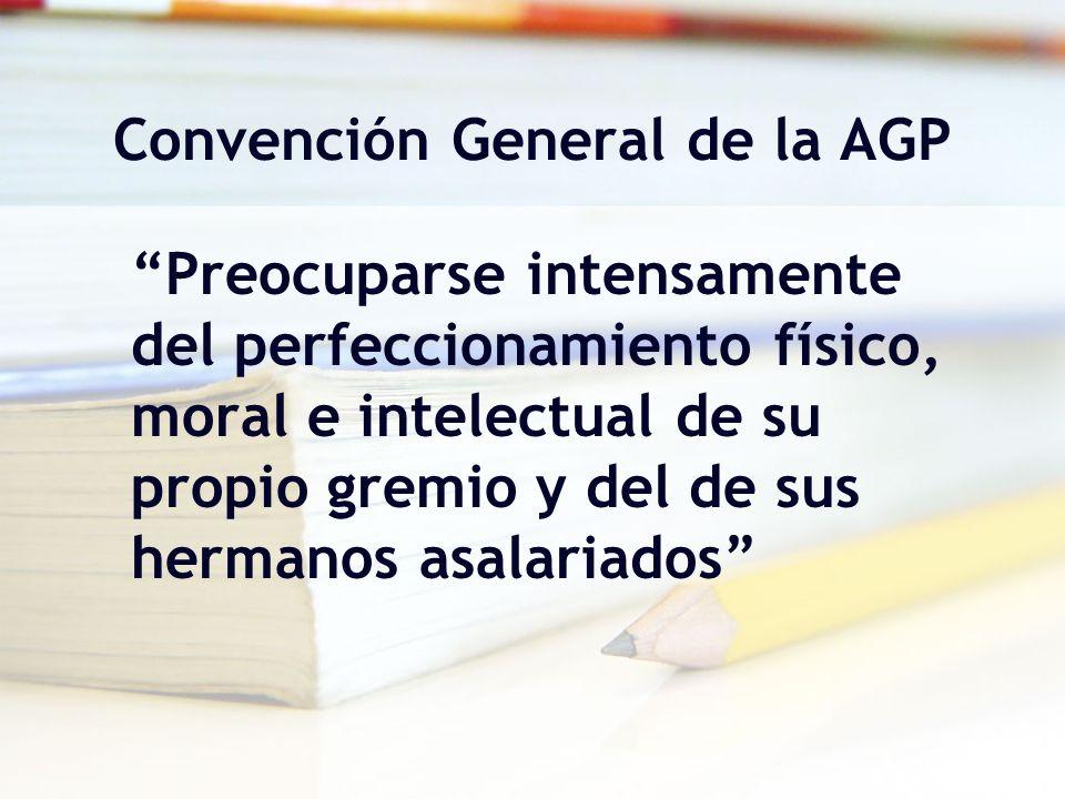 Convención General de la AGP Preocuparse intensamente del perfeccionamiento físico, moral e intelectual de su propio gremio y del de sus hermanos asal