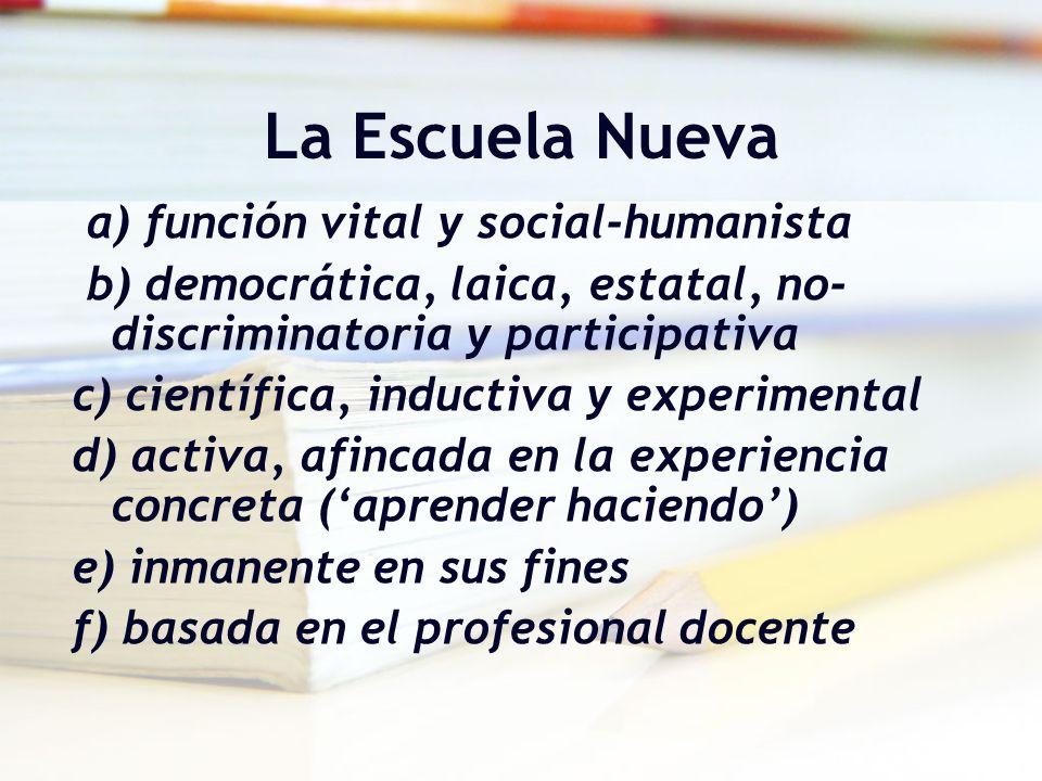 La Escuela Nueva a) función vital y social-humanista b) democrática, laica, estatal, no- discriminatoria y participativa c) científica, inductiva y ex