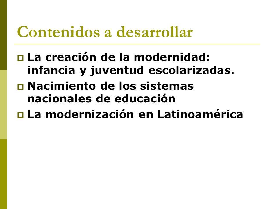 Contenidos a desarrollar La creación de la modernidad: infancia y juventud escolarizadas. Nacimiento de los sistemas nacionales de educación La modern