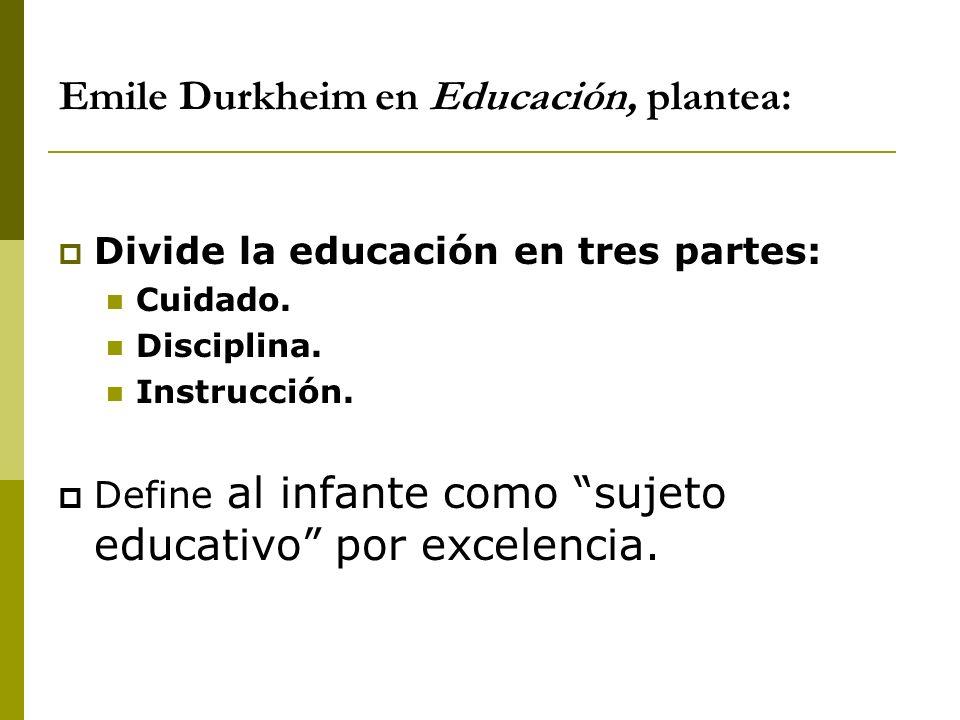 Emile Durkheim en Educación, plantea: Divide la educación en tres partes: Cuidado. Disciplina. Instrucción. Define al infante como sujeto educativo po
