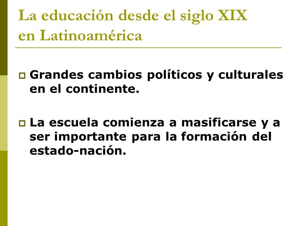 La educación desde el siglo XIX en Latinoamérica Grandes cambios políticos y culturales en el continente. La escuela comienza a masificarse y a ser im