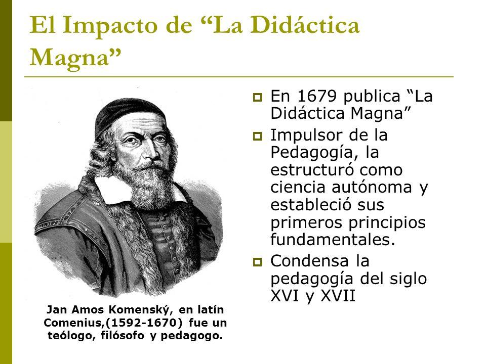 El Impacto de La Didáctica Magna En 1679 publica La Didáctica Magna Impulsor de la Pedagogía, la estructuró como ciencia autónoma y estableció sus pri