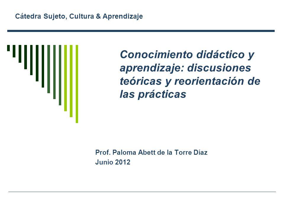 Conocimiento didáctico y aprendizaje: discusiones teóricas y reorientación de las prácticas Prof. Paloma Abett de la Torre Díaz Junio 2012 Cátedra Suj