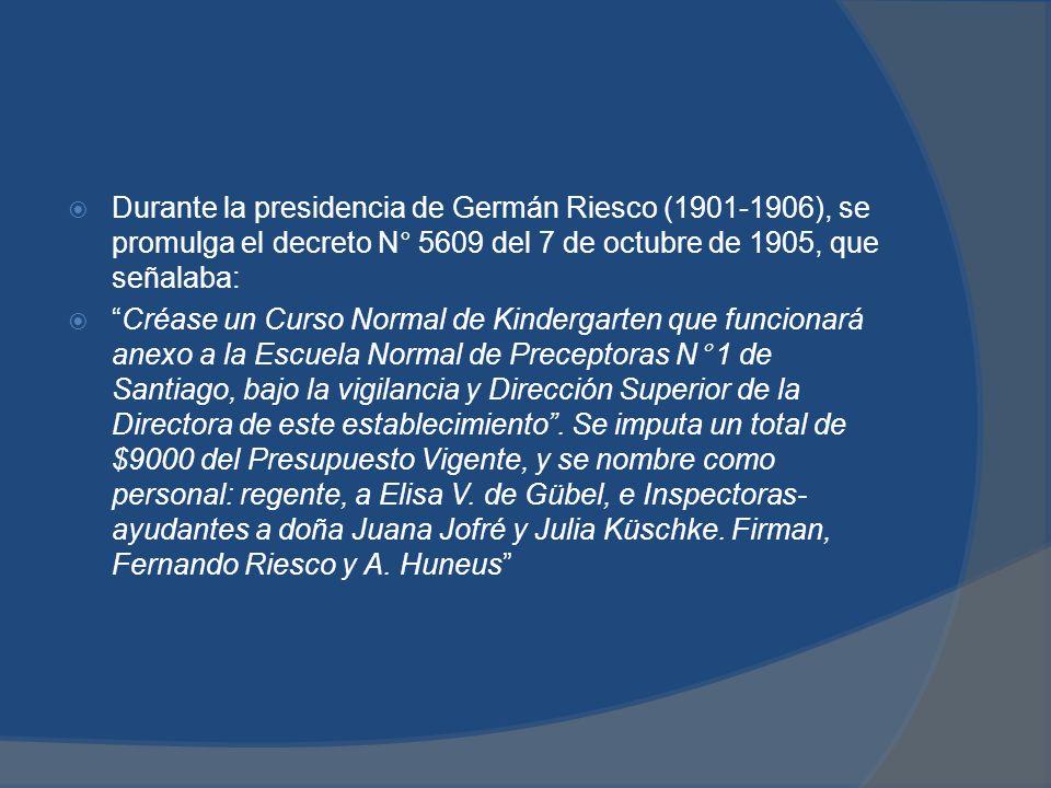 Durante la presidencia de Germán Riesco (1901-1906), se promulga el decreto N° 5609 del 7 de octubre de 1905, que señalaba: Créase un Curso Normal de Kindergarten que funcionará anexo a la Escuela Normal de Preceptoras N° 1 de Santiago, bajo la vigilancia y Dirección Superior de la Directora de este establecimiento.