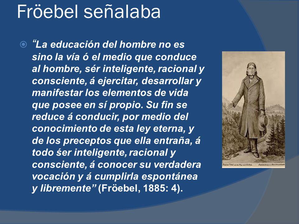 Fröebel señalaba La educación del hombre no es sino la vía ó el medio que conduce al hombre, sér inteligente, racional y consciente, á ejercitar, desarrollar y manifestar los elementos de vida que posee en sí propio.