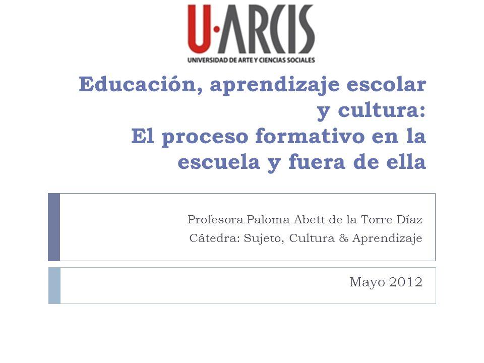 Educación, aprendizaje escolar y cultura: El proceso formativo en la escuela y fuera de ella Profesora Paloma Abett de la Torre Díaz Cátedra: Sujeto,