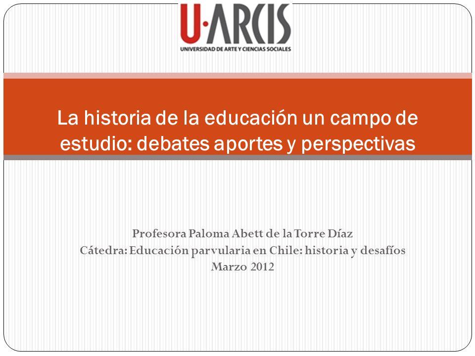 Profesora Paloma Abett de la Torre Díaz Cátedra: Educación parvularia en Chile: historia y desafíos Marzo 2012 La historia de la educación un campo de