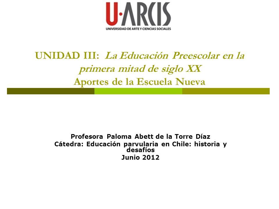 UNIDAD III: La Educación Preescolar en la primera mitad de siglo XX Aportes de la Escuela Nueva Profesora Paloma Abett de la Torre Díaz Cátedra: Educa