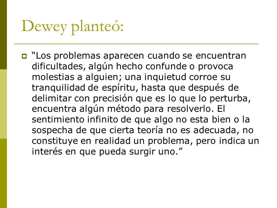 Dewey planteó: Los problemas aparecen cuando se encuentran dificultades, algún hecho confunde o provoca molestias a alguien; una inquietud corroe su t