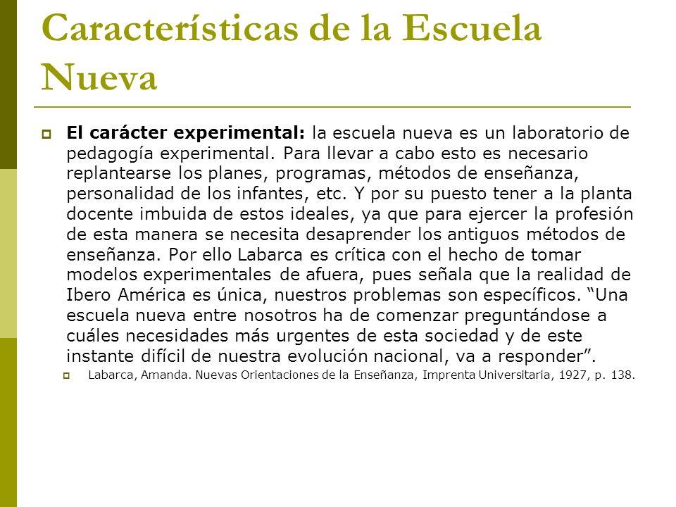 Características de la Escuela Nueva El carácter experimental: la escuela nueva es un laboratorio de pedagogía experimental. Para llevar a cabo esto es