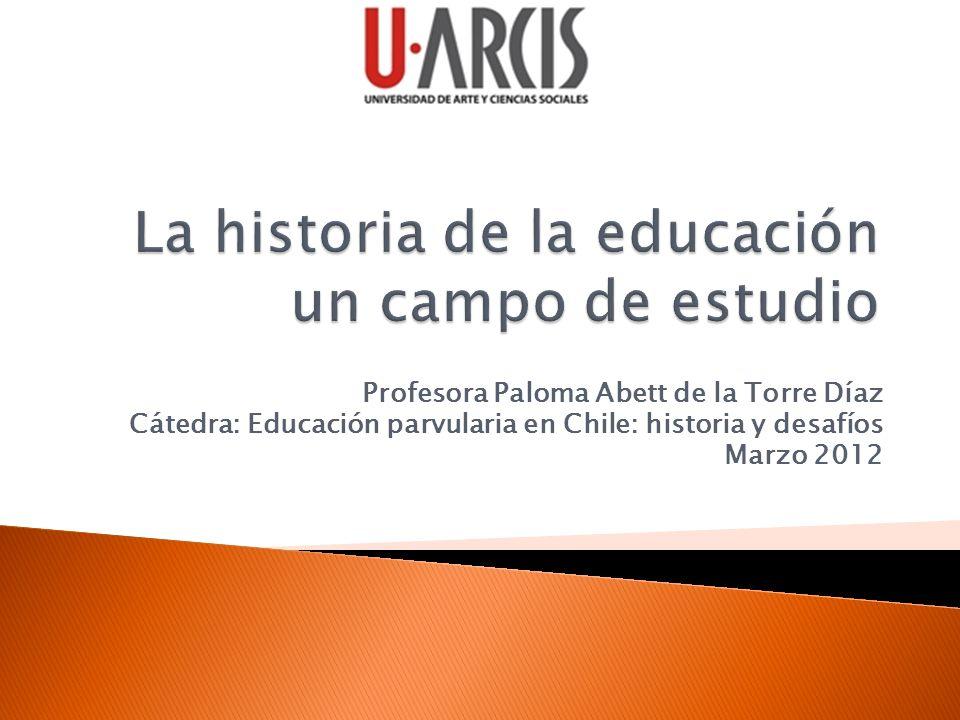 Profesora Paloma Abett de la Torre Díaz Cátedra: Educación parvularia en Chile: historia y desafíos Marzo 2012