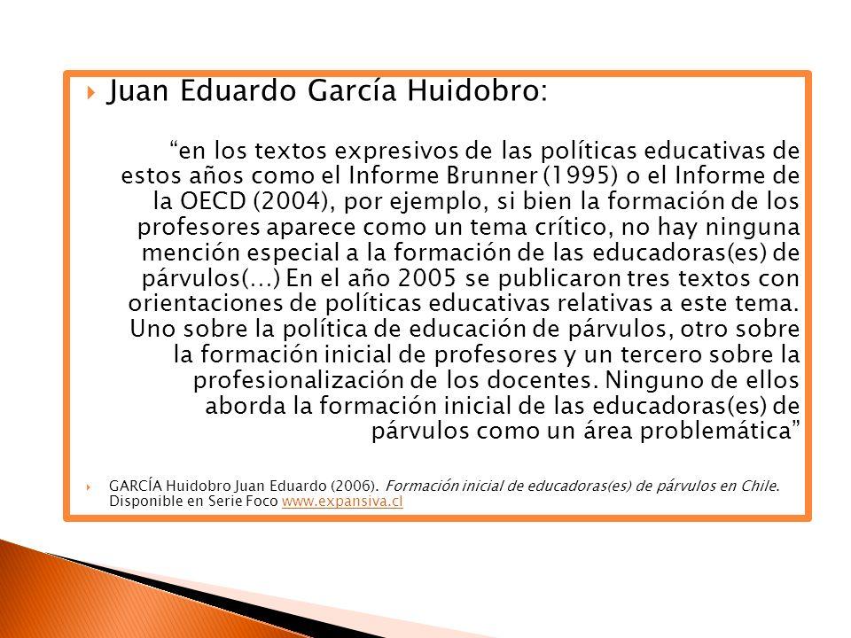 Juan Eduardo García Huidobro: en los textos expresivos de las políticas educativas de estos años como el Informe Brunner (1995) o el Informe de la OECD (2004), por ejemplo, si bien la formación de los profesores aparece como un tema crítico, no hay ninguna mención especial a la formación de las educadoras(es) de párvulos(…) En el año 2005 se publicaron tres textos con orientaciones de políticas educativas relativas a este tema.