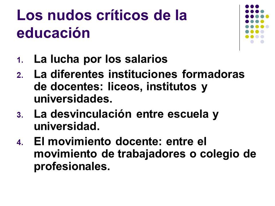 Los nudos críticos de la educación 1. La lucha por los salarios 2. La diferentes instituciones formadoras de docentes: liceos, institutos y universida
