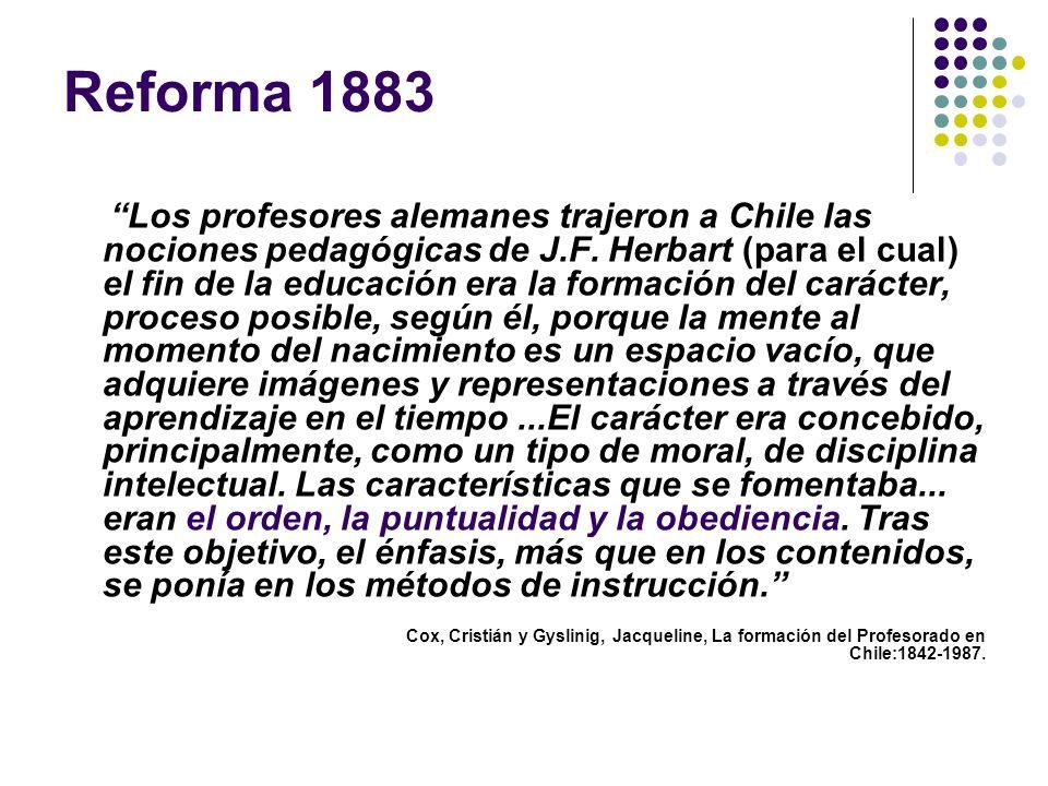 Reforma 1883 Los profesores alemanes trajeron a Chile las nociones pedagógicas de J.F. Herbart (para el cual) el fin de la educación era la formación