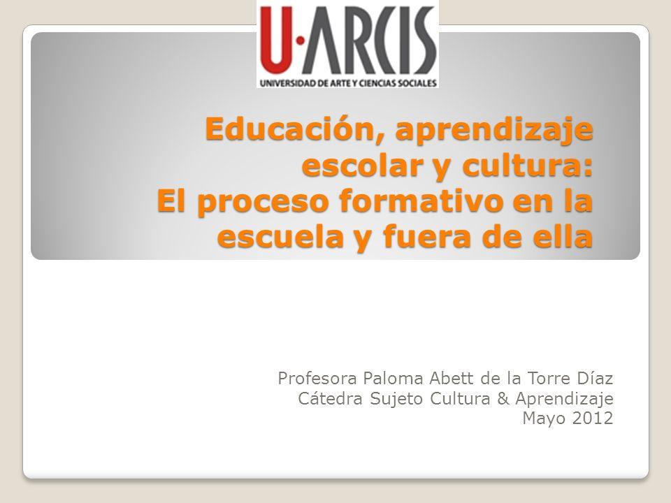 Educación, aprendizaje escolar y cultura: El proceso formativo en la escuela y fuera de ella Profesora Paloma Abett de la Torre Díaz Cátedra Sujeto Cu