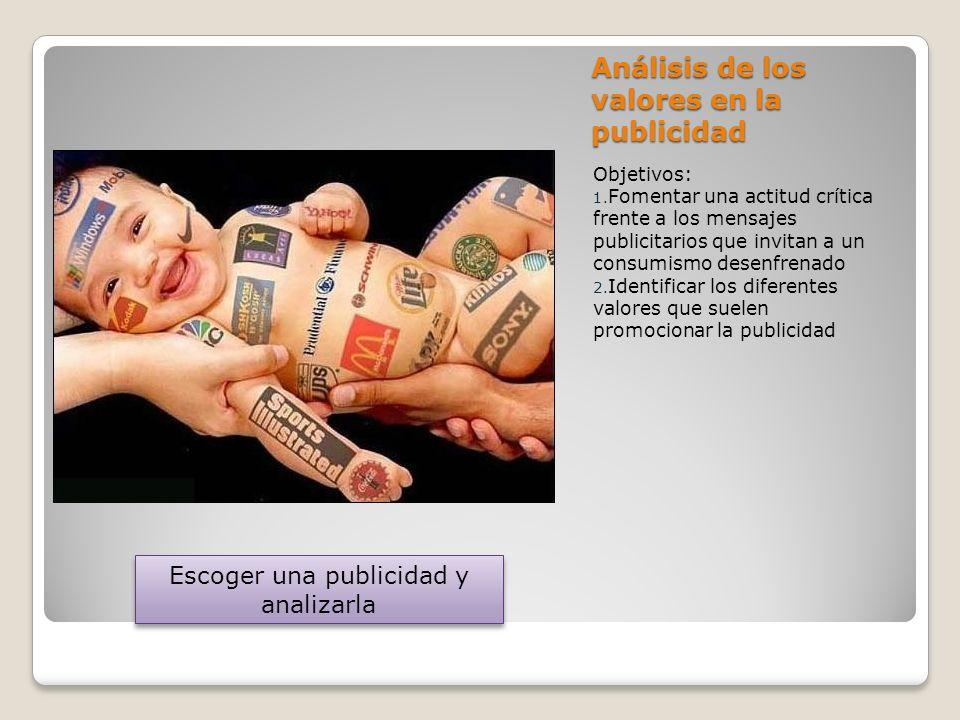 Análisis de los valores en la publicidad Objetivos: 1. Fomentar una actitud crítica frente a los mensajes publicitarios que invitan a un consumismo de