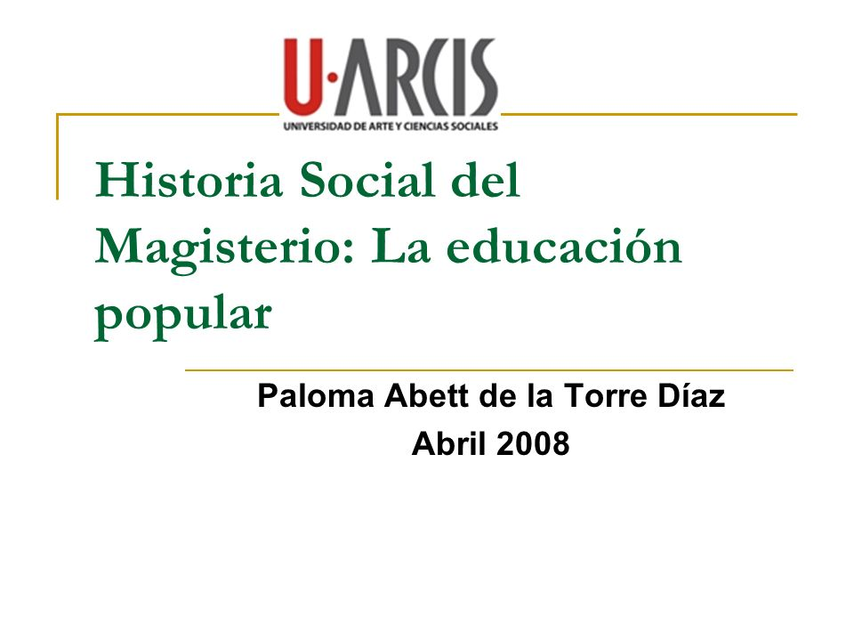 Historia Social del Magisterio: La educación popular Paloma Abett de la Torre Díaz Abril 2008