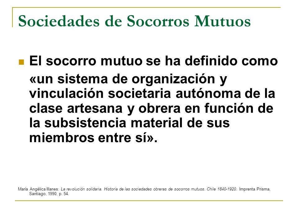 Sociedades de Socorros Mutuos El socorro mutuo se ha definido como «un sistema de organización y vinculación societaria autónoma de la clase artesana y obrera en función de la subsistencia material de sus miembros entre sí».