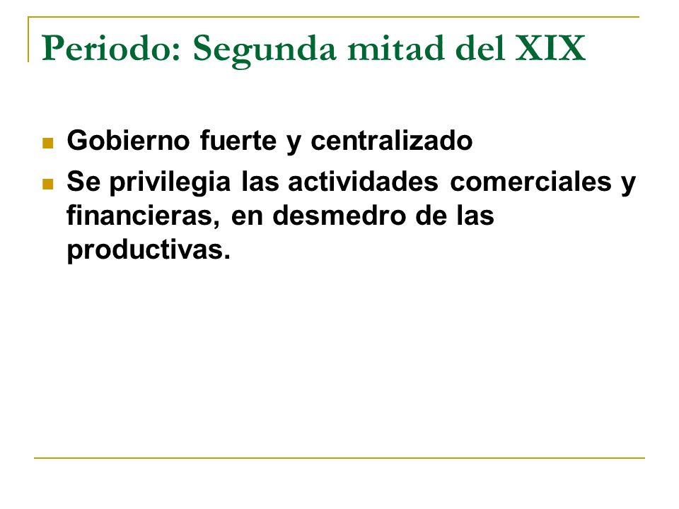 Periodo: Segunda mitad del XIX Gobierno fuerte y centralizado Se privilegia las actividades comerciales y financieras, en desmedro de las productivas.