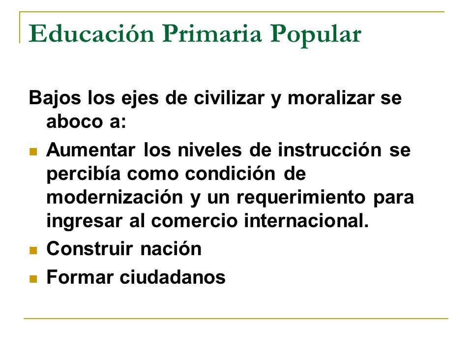 Educación Primaria Popular Bajos los ejes de civilizar y moralizar se aboco a: Aumentar los niveles de instrucción se percibía como condición de modernización y un requerimiento para ingresar al comercio internacional.