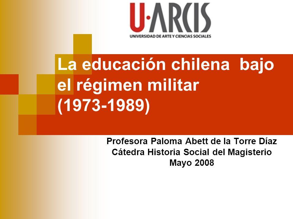 La educación chilena bajo el régimen militar (1973-1989) Profesora Paloma Abett de la Torre Díaz Cátedra Historia Social del Magisterio Mayo 2008