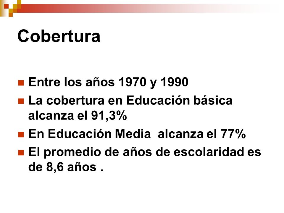 Cobertura Entre los años 1970 y 1990 La cobertura en Educación básica alcanza el 91,3% En Educación Media alcanza el 77% El promedio de años de escola