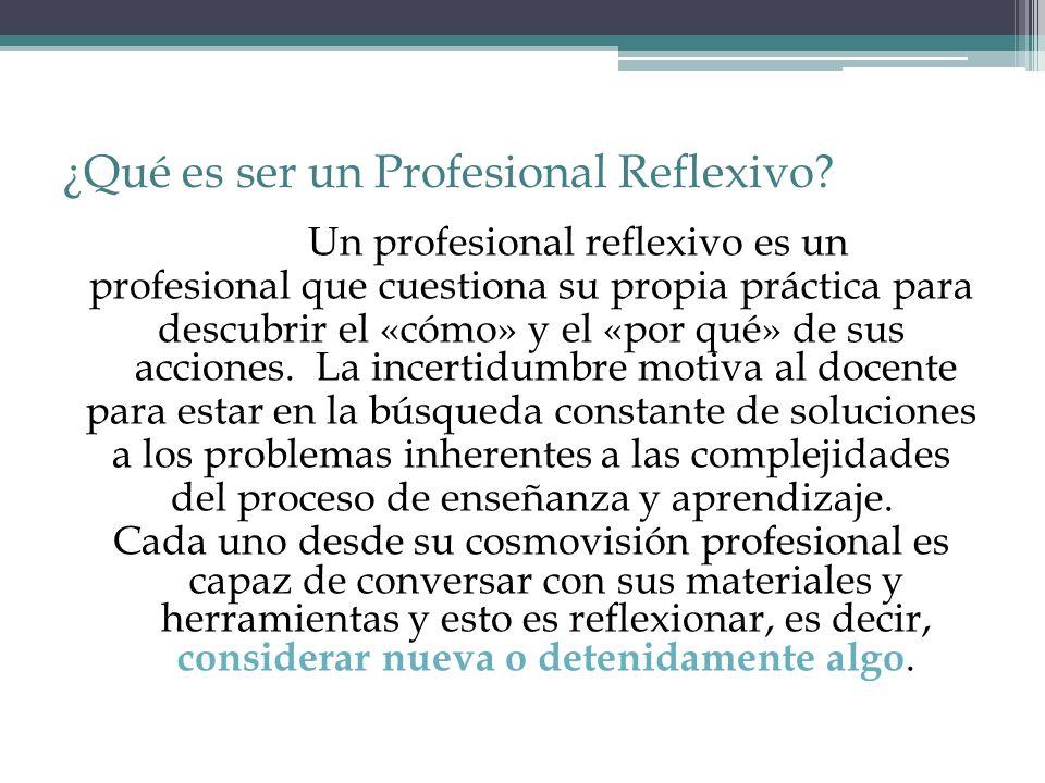 ¿Qué es ser un Profesional Reflexivo? Un profesional reflexivo es un profesional que cuestiona su propia práctica para descubrir el «cómo» y el «por q