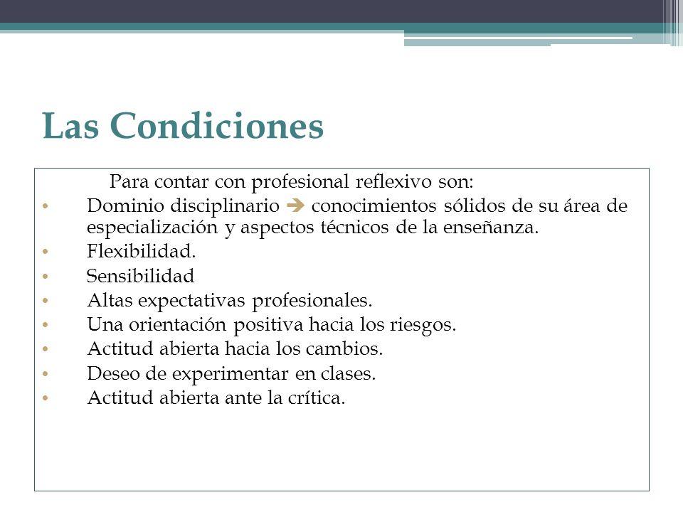Las Condiciones Para contar con profesional reflexivo son: Dominio disciplinario conocimientos sólidos de su área de especialización y aspectos técnic