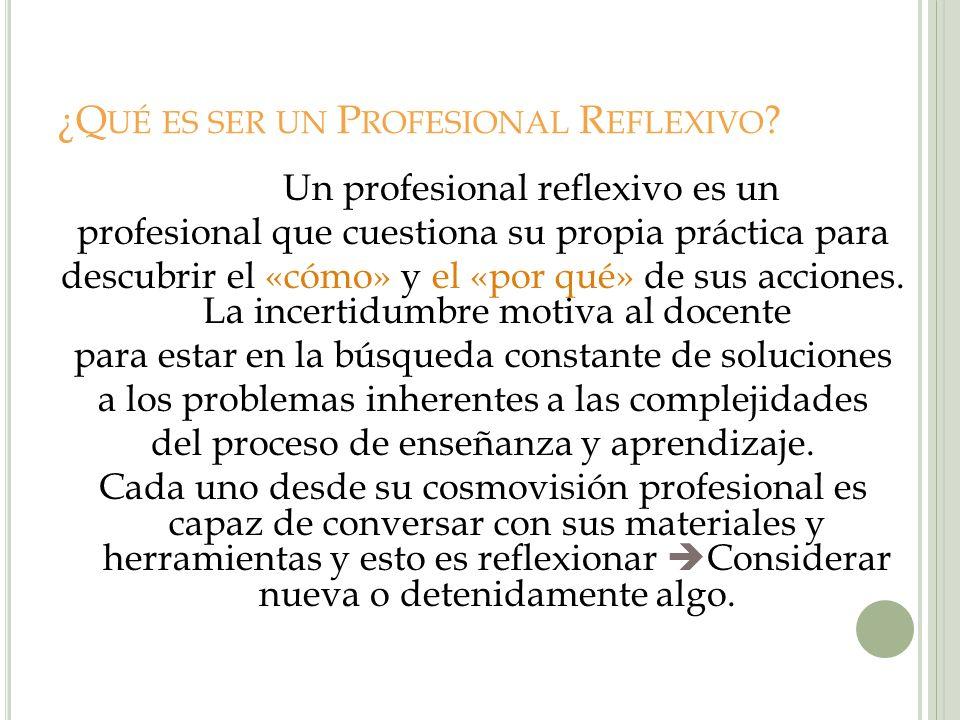 ¿Q UÉ ES SER UN P ROFESIONAL R EFLEXIVO ? Un profesional reflexivo es un profesional que cuestiona su propia práctica para descubrir el «cómo» y el «p