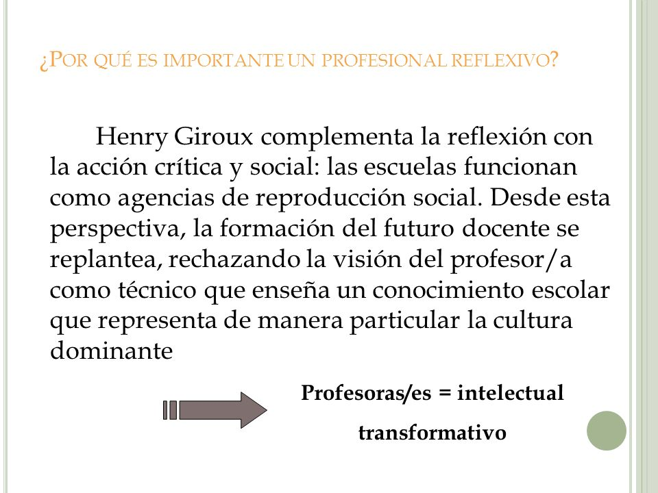 ¿P OR QUÉ ES IMPORTANTE UN PROFESIONAL REFLEXIVO ? Henry Giroux complementa la reflexión con la acción crítica y social: las escuelas funcionan como a
