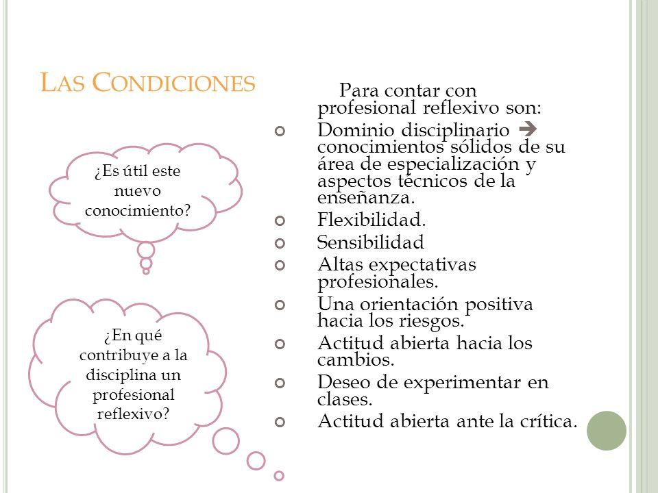L AS C ONDICIONES Para contar con profesional reflexivo son: Dominio disciplinario conocimientos sólidos de su área de especialización y aspectos técn