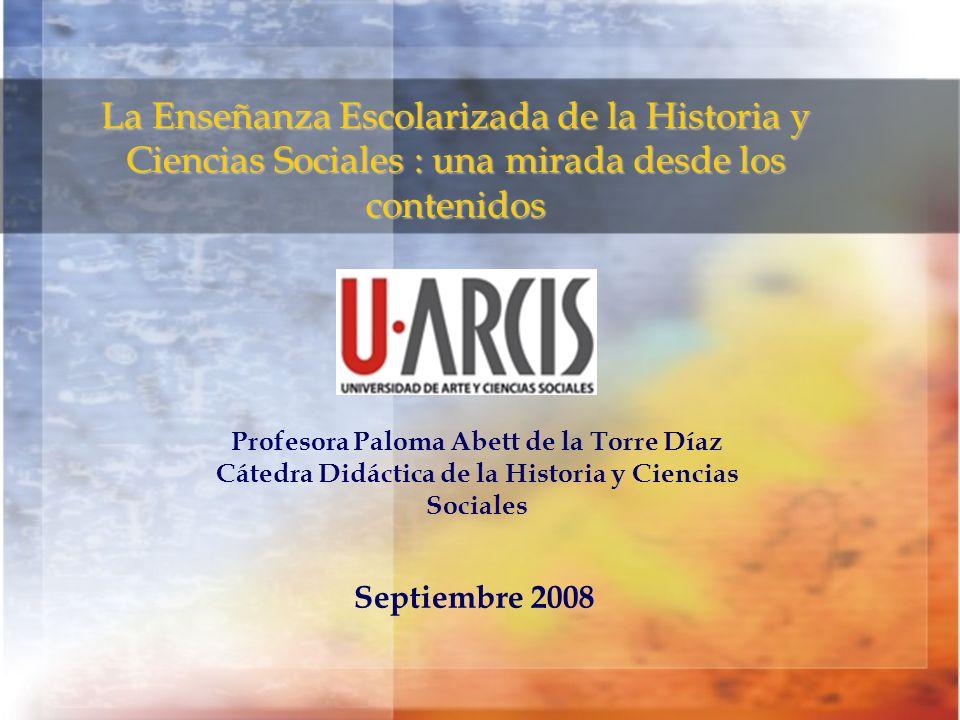 La Enseñanza Escolarizada de la Historia y Ciencias Sociales : una mirada desde los contenidos Septiembre 2008 Profesora Paloma Abett de la Torre Díaz