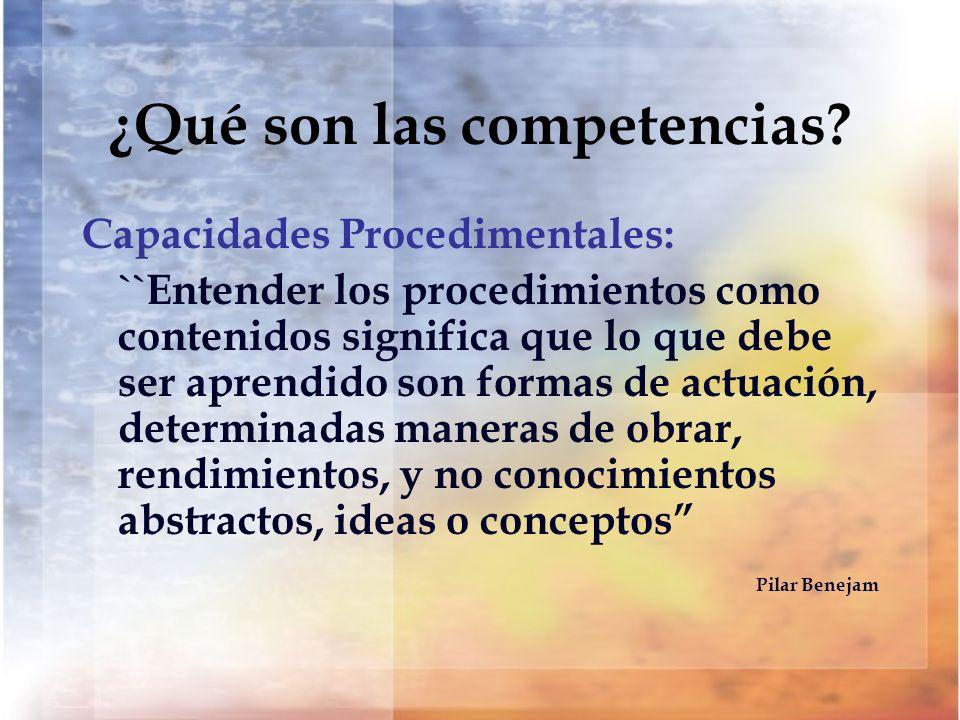 ¿Qué son las competencias? Capacidades Procedimentales: ``Entender los procedimientos como contenidos significa que lo que debe ser aprendido son form