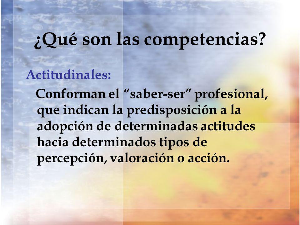 ¿Qué son las competencias? Actitudinales: Conforman el saber-ser profesional, que indican la predisposición a la adopción de determinadas actitudes ha
