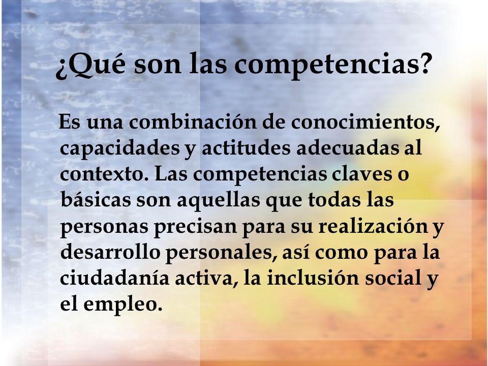 ¿Qué son las competencias? Es una combinación de conocimientos, capacidades y actitudes adecuadas al contexto. Las competencias claves o básicas son a