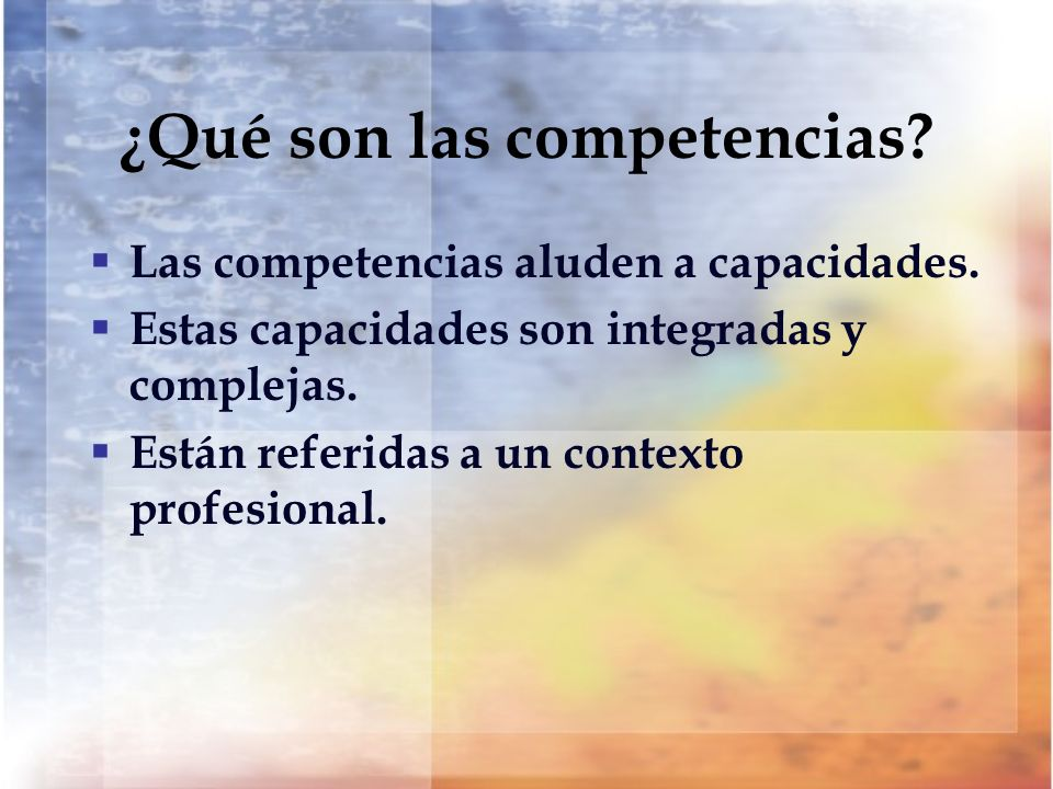 ¿Qué son las competencias? Las competencias aluden a capacidades. Estas capacidades son integradas y complejas. Están referidas a un contexto profesio
