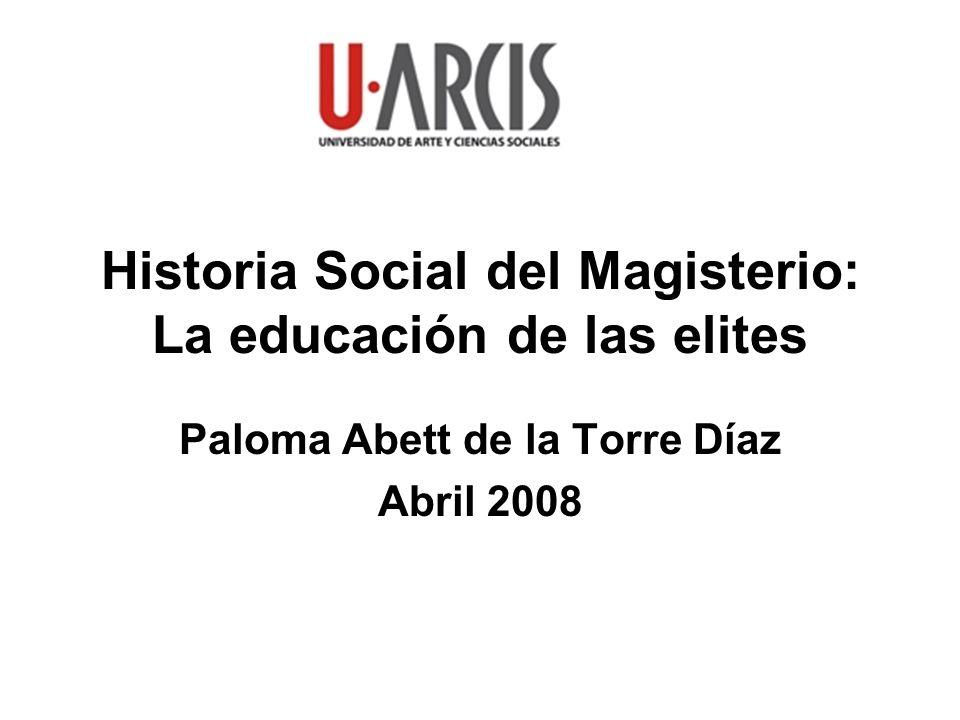 Historia Social del Magisterio: La educación de las elites Paloma Abett de la Torre Díaz Abril 2008