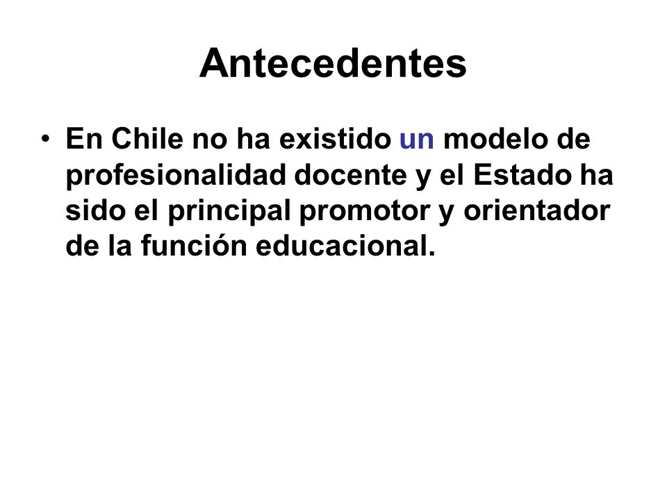 Antecedentes En Chile no ha existido un modelo de profesionalidad docente y el Estado ha sido el principal promotor y orientador de la función educacional.