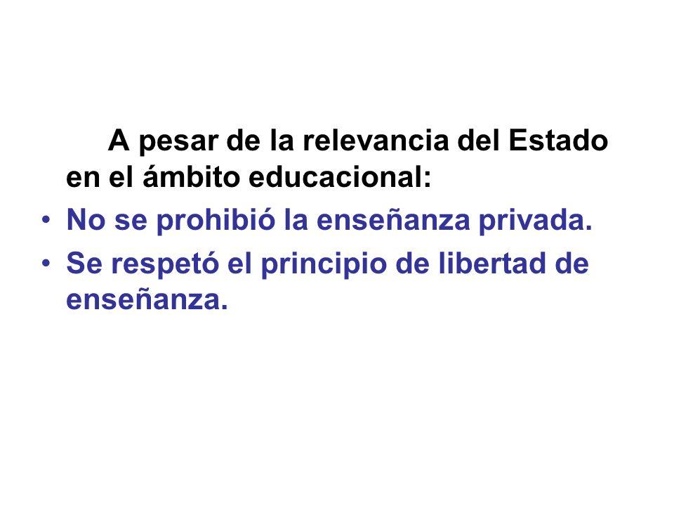 A pesar de la relevancia del Estado en el ámbito educacional: No se prohibió la enseñanza privada. Se respetó el principio de libertad de enseñanza.