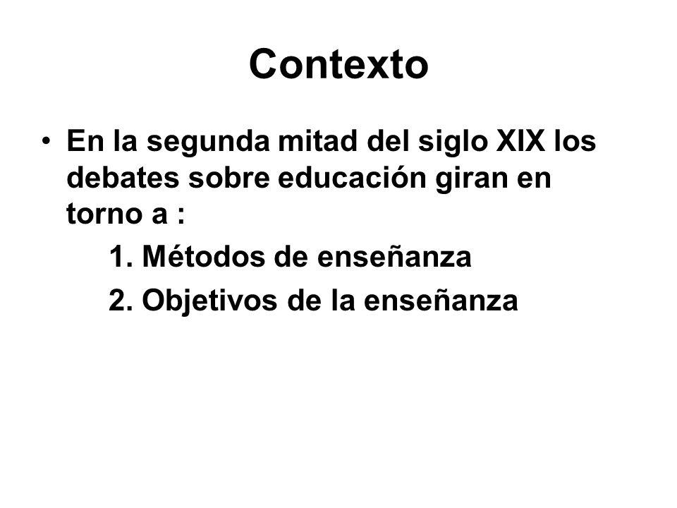 Contexto En la segunda mitad del siglo XIX los debates sobre educación giran en torno a : 1. Métodos de enseñanza 2. Objetivos de la enseñanza